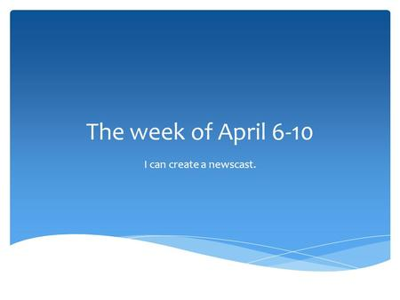 The week of April 6-10 I can create a newscast.. Journal.