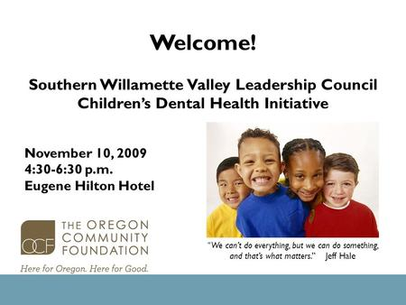 "Welcome! Southern Willamette Valley Leadership Council Children's Dental Health Initiative "" We can't do everything, but we can do something, and that's."