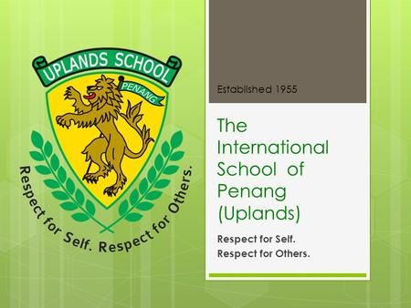 The International School of Penang (Uplands) Respect for Self. Respect for Others. Established 1955.