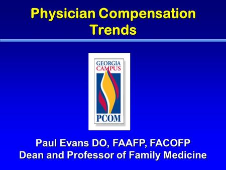 Physician Compensation Trends Paul Evans DO, FAAFP, FACOFP Dean and Professor of Family Medicine.