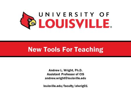 Andrew L. Wright, Ph.D. Assistant Professor of CIS louisville.edu/faculty/alwrig01 New Tools For Teaching.