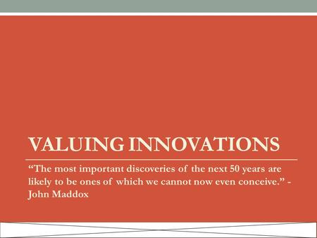 "VALUING INNOVATIONS ""The most important discoveries of the next 50 years are likely to be ones of which we cannot now even conceive."" - John Maddox."