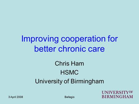 3 April 2008Bellagio Improving cooperation for better chronic care Chris Ham HSMC University of Birmingham.