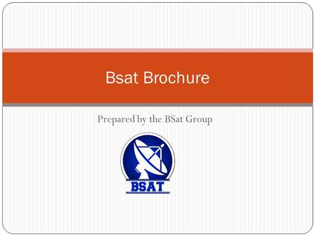 Prepared by the BSat Group Bsat Brochure. Feature Of BSat Systems: BSAT Group provides a full TV channel system, which has a set of software packages,