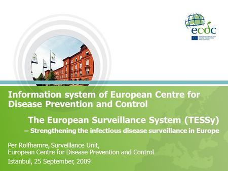 Information system of European Centre for Disease Prevention and Control The European Surveillance System (TESSy) – Strengthening the infectious disease.