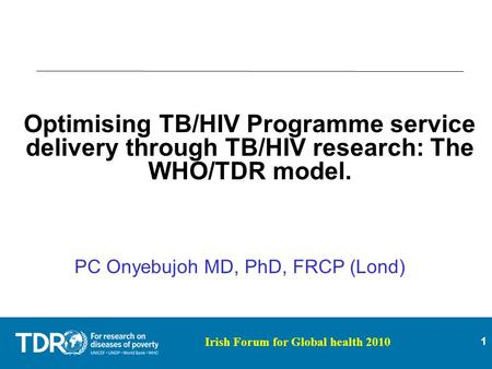 1 Irish Forum for Global health 2010 Optimising TB/HIV Programme service delivery through TB/HIV research: The WHO/TDR model. PC Onyebujoh MD, PhD, FRCP.
