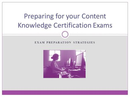 EXAM PREPARATION STRATEGIES Preparing for your Content Knowledge Certification Exams.