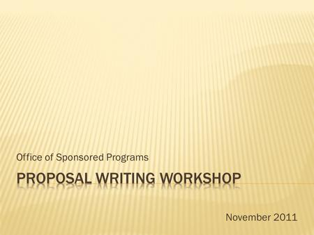 Office of Sponsored Programs November 2011.  Focus on What is Important  Proposal Structure  Proposal Development Process  Proposal Review.