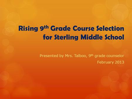 Rising 9 th Grade Course Selection for Sterling Middle School Presented by Mrs. Talboo, 9 th grade counselor February 2013.