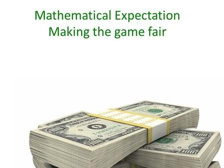 Mathematical Expectation Making the game fair. Make the Bet = X (we need to figure it out) Create the Table Under the column for outcome (O) subtract.