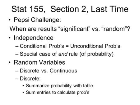 "Stat 155, Section 2, Last Time Pepsi Challenge: When are results ""significant"" vs. ""random""? Independence –Conditional Prob's = Unconditional Prob's –Special."