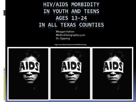 Meagan Hatton Medical Geography 4120 Dr. Oppong Image Source-http://www.topnews.in/health/files/aids1.jpg.