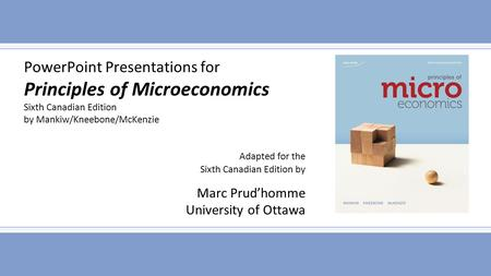 PowerPoint Presentations for Principles of Microeconomics Sixth Canadian Edition by Mankiw/Kneebone/McKenzie Adapted for the Sixth Canadian Edition by.