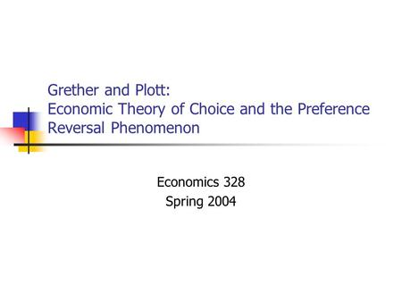 Grether and Plott: Economic Theory of Choice and the Preference Reversal Phenomenon Economics 328 Spring 2004.