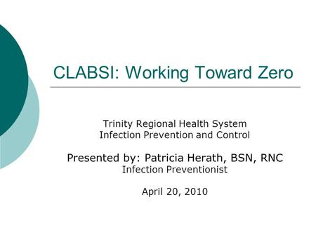 CLABSI: Working Toward Zero Trinity Regional Health System Infection Prevention and Control Presented by: Patricia Herath, BSN, RNC Infection Preventionist.