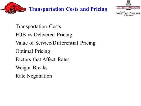 Transportation Costs and Pricing Transportation Costs FOB vs Delivered Pricing Value of Service/Differential Pricing Optimal Pricing Factors that Affect.