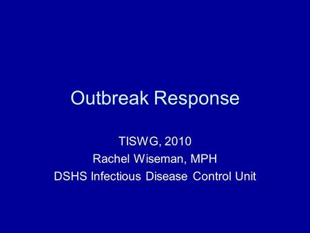 Outbreak Response TISWG, 2010 Rachel Wiseman, MPH DSHS Infectious Disease Control Unit.