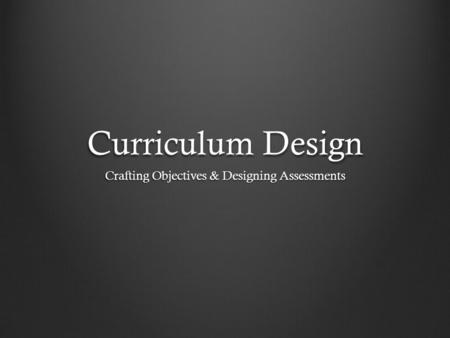 Curriculum Design Crafting Objectives & Designing Assessments.