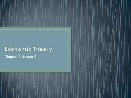 "Chapter 1, Lesson 2. How do you define theory? Using that definition, what is ""economic theory""?"