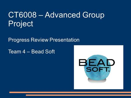CT6008 – Advanced Group Project Progress Review Presentation Team 4 – Bead Soft.