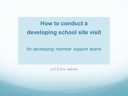 How to conduct a developing school site visit for developing member support teams A W S N A webinar.