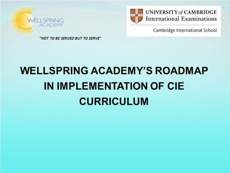 """NOT TO BE SERVED BUT TO SERVE"" WELLSPRING ACADEMY'S ROADMAP IN IMPLEMENTATION OF CIE CURRICULUM."