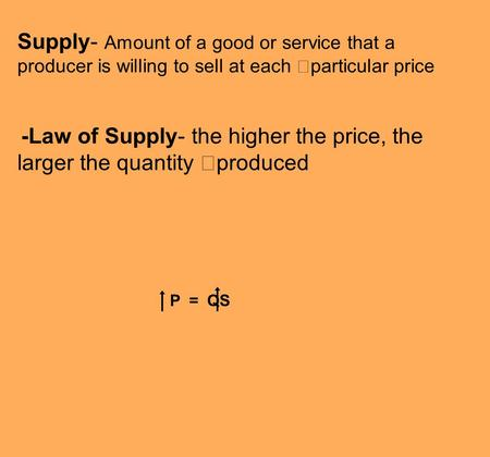 Supply- Amount of a good or service that a producer is willing to sell at each particular price -Law of Supply- the higher the price, the larger the quantity.