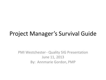 Project Manager's Survival Guide PMI Westchester - Quality SIG Presentation June 11, 2013 By: Annmarie Gordon, PMP.