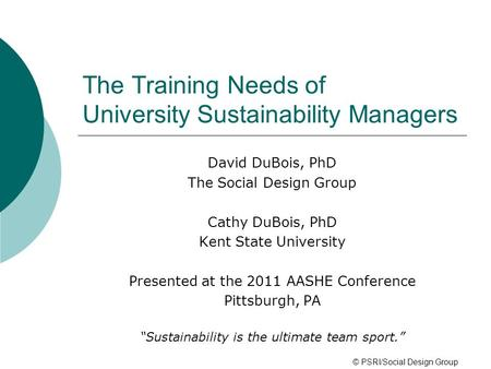 The Training Needs of University Sustainability Managers David DuBois, PhD The Social Design Group Cathy DuBois, PhD Kent State University Presented at.