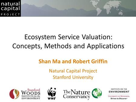 Ecosystem Service Valuation: Concepts, Methods and Applications Shan Ma and Robert Griffin Natural Capital Project Stanford University.