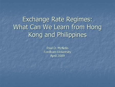 Exchange Rate Regimes: What Can We Learn from Hong Kong and Philippines Paul D. McNelis Fordham University April 2009.