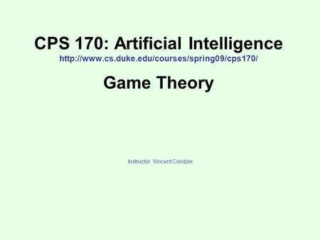 CPS 170: Artificial Intelligence  Game Theory Instructor: Vincent Conitzer.