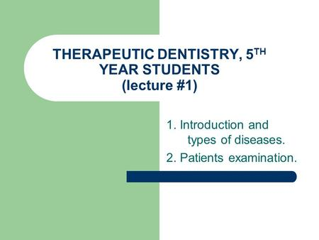 THERAPEUTIC DENTISTRY, 5 TH YEAR STUDENTS (lecture #1) 1. Introduction and types of diseases. 2. Patients examination.