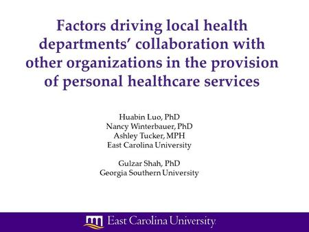 Huabin Luo, PhD Nancy Winterbauer, PhD Ashley Tucker, MPH East Carolina University Gulzar Shah, PhD Georgia Southern University Factors driving local health.