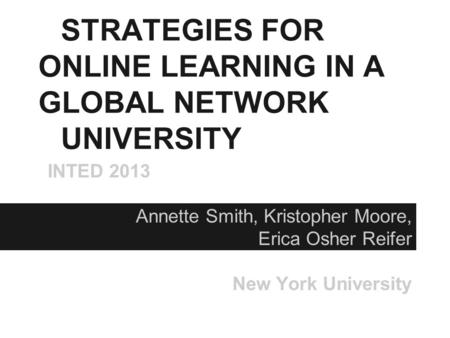 STRATEGIES FOR ONLINE LEARNING IN A GLOBAL NETWORK UNIVERSITY INTED 2013 Annette Smith, Kristopher Moore, Erica Osher Reifer New York University.