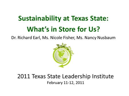 2011 Texas State Leadership Institute February 11-12, 2011 Sustainability at Texas State: What's in Store for Us? Dr. Richard Earl, Ms. Nicole Fisher,
