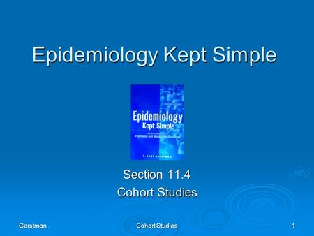 Gerstman Cohort Studies 1 Epidemiology Kept Simple Section 11.4 Cohort Studies.