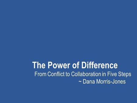The Power of Difference From Conflict to Collaboration in Five Steps ~ Dana Morris-Jones.