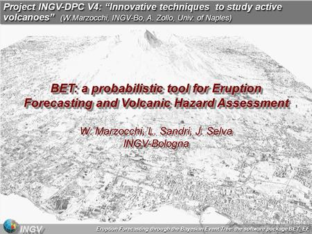 Eruption Forecasting through the Bayesian Event Tree: the software package BET_EF INGV BET: a probabilistic tool for Eruption Forecasting and Volcanic.