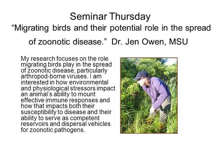 "Seminar Thursday ""Migrating birds and their potential role in the spread of zoonotic disease."" Dr. Jen Owen, MSU My research focuses on the role migrating."