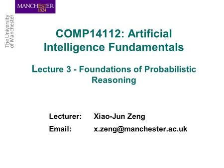 COMP14112: Artificial Intelligence Fundamentals L ecture 3 - Foundations of Probabilistic Reasoning Lecturer: Xiao-Jun Zeng