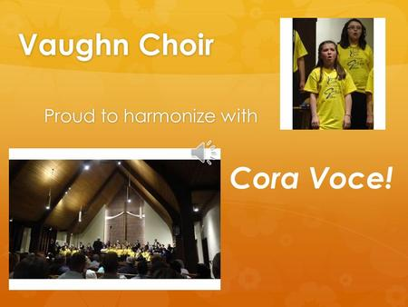 Vaughn Choir Proud to harmonize with Cora Voce! Cora Voce Grant 2014-15 Like an unforgettable duet, our partnership has made a lasting impact in the.