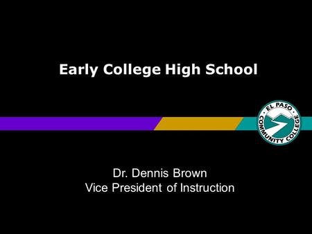 Early College High School Dr. Dennis Brown Vice President of Instruction.