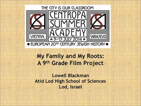 My Family and My Roots: A 9 th Grade Film Project Lowell Blackman Atid Lod High School of Sciences Lod, Israel.