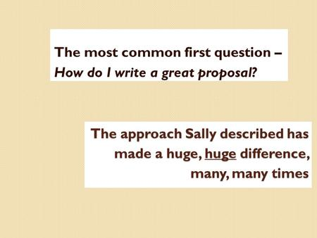 The approach Sally described has made a huge, huge difference, many, many times The most common first question – How do I write a great proposal?