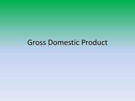 Gross Domestic Product. Definitions GDP – final value of all goods and services produced within a country in a year. Nominal GDP – GDP reported in current.