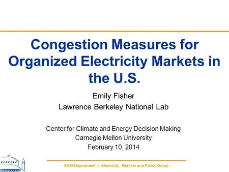 EAEI Department  Electricity Markets and Policy Group Congestion Measures for Organized Electricity Markets in the U.S. Emily Fisher Lawrence Berkeley.