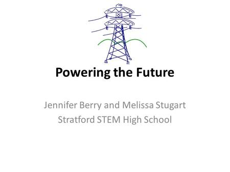 Powering the Future Jennifer Berry and Melissa Stugart Stratford STEM High School.