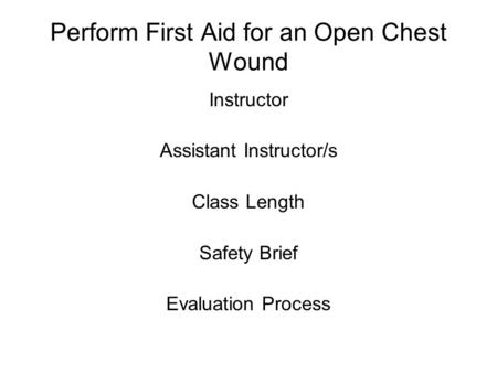 Perform First Aid for an Open Chest Wound Instructor Assistant Instructor/s Class Length Safety Brief Evaluation Process.