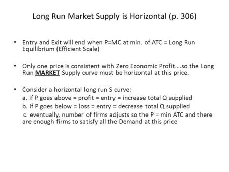 Long Run Market Supply is Horizontal (p. 306) Entry and Exit will end when P=MC at min. of ATC = Long Run Equilibrium (Efficient Scale) Only one price.